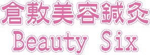 """倉敷美容鍼灸""""Beauty Six"""""""